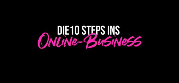 Die 10 Steps ins eigene Online-Business