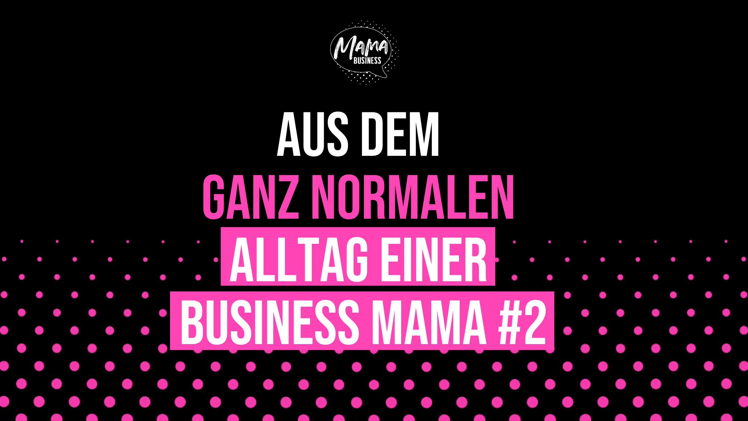 MAMA BUSINESS - Alltag einer Business Mama #2