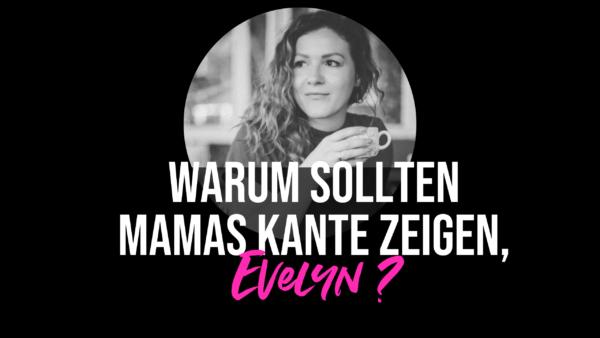 Warum sollten Mamas Kante zeigen, Evelyn?