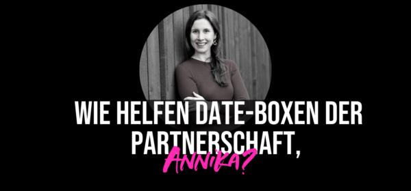 Wie helfen Date-Boxen der Partnerschaft, Annika?